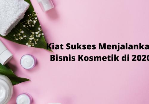Kiat Sukses Menjalankan Bisnis Kosmetik di 2020